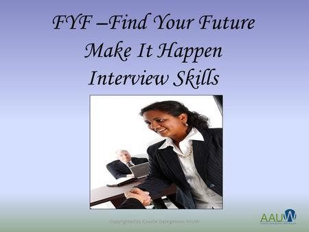FYF –Find Your Future Make It Happen Interview Skills Copyrighted by Coastal Georgetown AAUW.