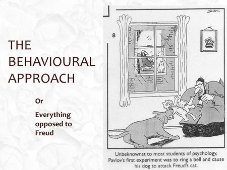 THE BEHAVIOURAL APPROACH Or Everything opposed to Freud.