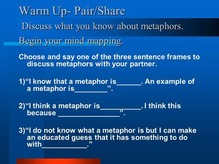 Warm Up- Pair/Share Discuss what you know about metaphors. Begin your mind mapping. Choose and say one of the three sentence frames to discuss metaphors.