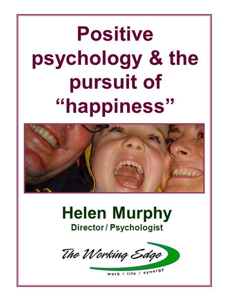 "Positive psychology & the pursuit of ""happiness"" Helen Murphy Director / Psychologist."