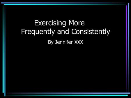 Exercising More Frequently and Consistently By Jennifer XXX.