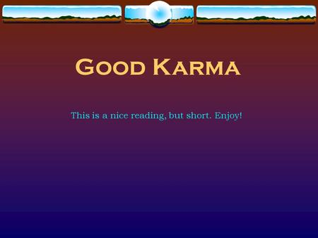 Good Karma This is a nice reading, but short. Enjoy!