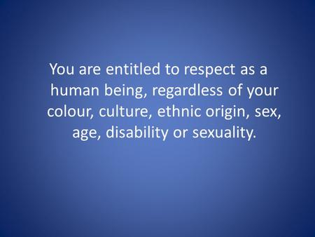 You are entitled to respect as a human being, regardless of your colour, culture, ethnic origin, sex, age, disability or sexuality.