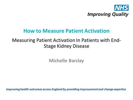 Improving health outcomes across England by providing improvement and change expertise How to Measure Patient Activation Measuring Patient Activation In.
