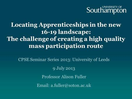 Locating Apprenticeships in the new 16-19 landscape: The challenge of creating a high quality mass participation route CPSE Seminar Series 2013: University.