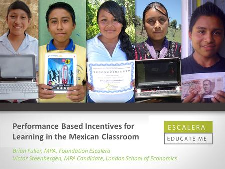 Performance Based Incentives for Learning in the Mexican Classroom Brian Fuller, MPA, Foundation Escalera Victor Steenbergen, MPA Candidate, London School.