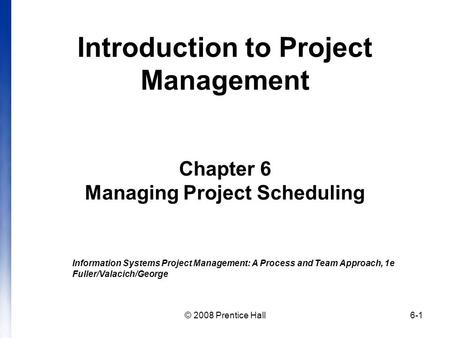 Introduction to Project Management Chapter 6 Managing Project Scheduling Information Systems Project Management: A Process and Team Approach, 1e Fuller/Valacich/George.