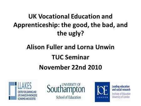UK Vocational Education and Apprenticeship: the good, the bad, and the ugly? Alison Fuller and Lorna Unwin TUC Seminar November 22nd 2010.