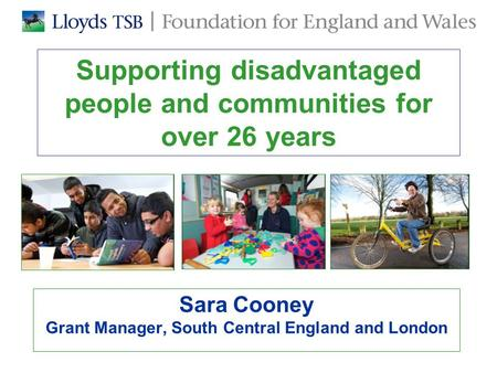 Supporting disadvantaged people and communities for over 26 years Sara Cooney Grant Manager, South Central England and London.