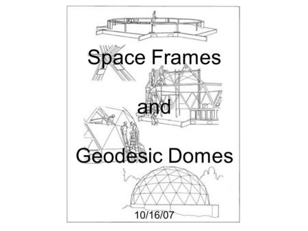 Space Frames and Geodesic Domes 10/16/07.