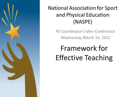 National Association for Sport and Physical Education (NASPE) PE Coordinator's Mini-Conference Wednesday, March 14, 2012 Framework for Effective Teaching.