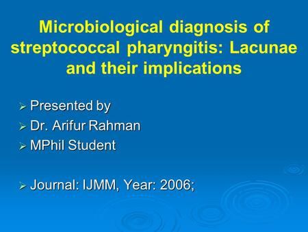 Microbiological diagnosis of streptococcal pharyngitis: Lacunae and their implications  Presented by  Dr. Arifur Rahman  MPhil Student  Journal: IJMM,