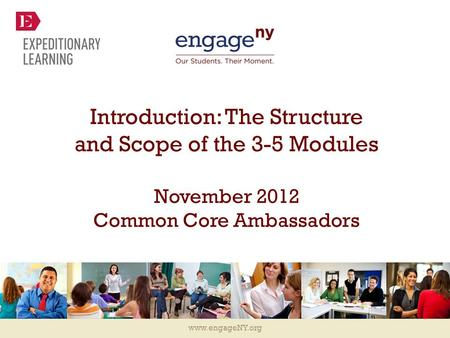 Www.engageNY.org Introduction: The Structure and Scope of the 3-5 Modules November 2012 Common Core Ambassadors.