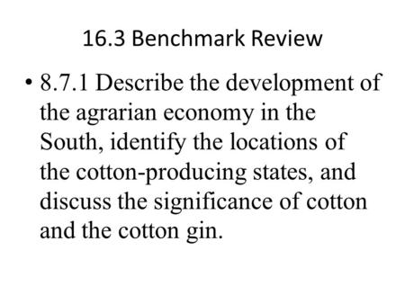 16.3 Benchmark Review 8.7.1 Describe the development of the agrarian economy in the South, identify the locations of the cotton-producing states, and discuss.