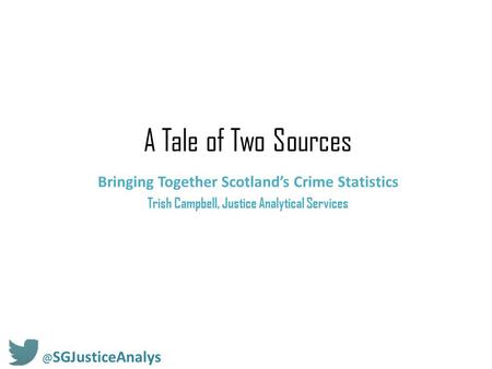 A Tale of Two Sources Bringing Together Scotland's Crime Statistics Trish Campbell, Justice Analytical SGJusticeAnalys.