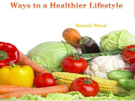 Bonnie Wood Eating right and exercising are essential to a healthy lifestyle, but what exactly does that mean? Here are some tips that anyone can do.