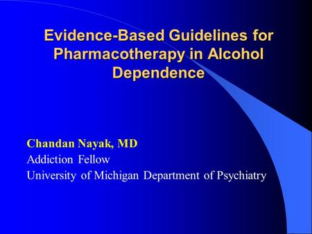 Evidence-Based Guidelines for Pharmacotherapy in Alcohol Dependence Chandan Nayak, MD Addiction Fellow University of Michigan Department of Psychiatry.