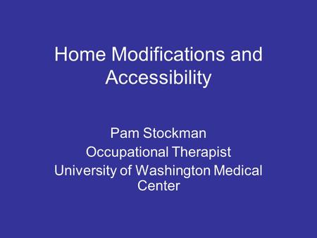 Home Modifications and Accessibility Pam Stockman Occupational Therapist University of Washington Medical Center.