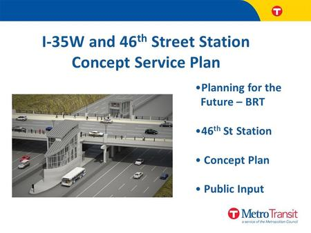 I-35W and 46 th Street Station Concept Service Plan Planning for the Future – BRT 46 th St Station Concept Plan Public Input.
