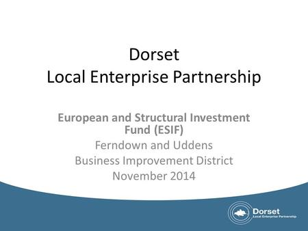 Dorset Local Enterprise Partnership European and Structural Investment Fund (ESIF) Ferndown and Uddens Business Improvement District November 2014.