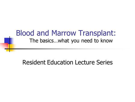 Blood and Marrow Transplant: The basics…what you need to know Resident Education Lecture Series.