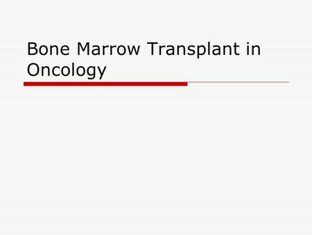 Bone Marrow Transplant in Oncology. Source Pathology  Treat Leukemia by chemotherapy  Regeneration of normal marrow  Chemotherapy alone cannot eliminate.