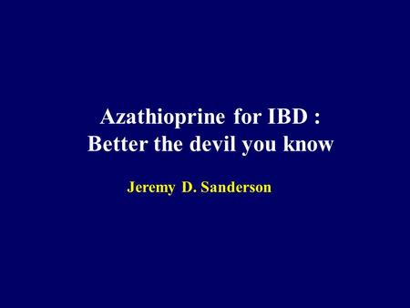 Azathioprine for IBD : Better the devil you know Jeremy D. Sanderson.