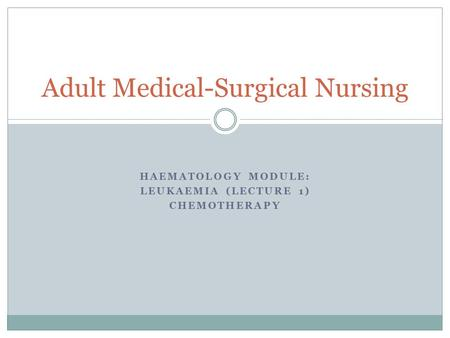 HAEMATOLOGY MODULE: LEUKAEMIA (LECTURE 1) CHEMOTHERAPY Adult Medical-Surgical Nursing.