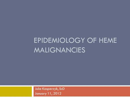 EPIDEMIOLOGY OF HEME MALIGNANCIES Julie Kasperzyk, ScD January 11, 2012.