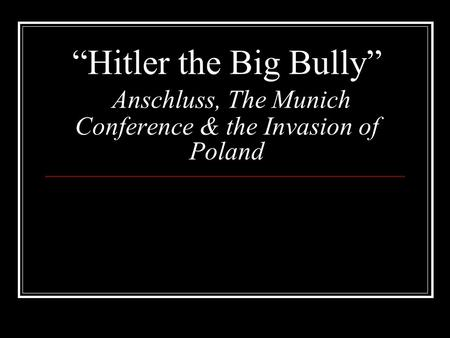 """Hitler the Big Bully"" Anschluss, The Munich Conference & the Invasion of Poland."