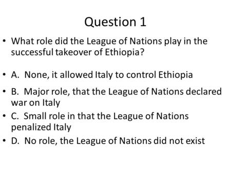 Question 1 What role did the League of Nations play in the successful takeover of Ethiopia? A. None, it allowed Italy to control Ethiopia B. Major role,