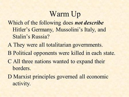 Warm Up Which of the following does not describe Hitler's Germany, Mussolini's Italy, and Stalin's Russia? A They were all totalitarian governments. B.