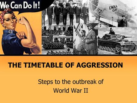 THE TIMETABLE OF AGGRESSION Steps to the outbreak of World War II.