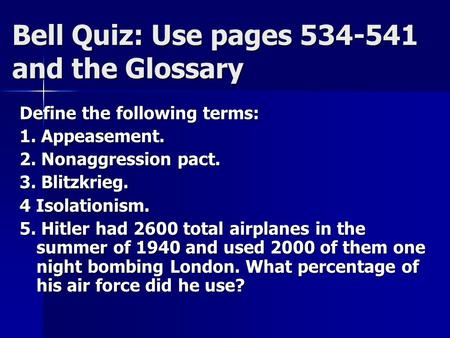 Bell Quiz: Use pages 534-541 and the Glossary Define the following terms: 1. Appeasement. 2. Nonaggression pact. 3. Blitzkrieg. 4 Isolationism. 5. Hitler.