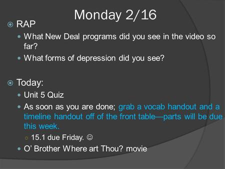 Monday 2/16  RAP What New Deal programs did you see in the video so far? What forms of depression did you see?  Today: Unit 5 Quiz As soon as you are.
