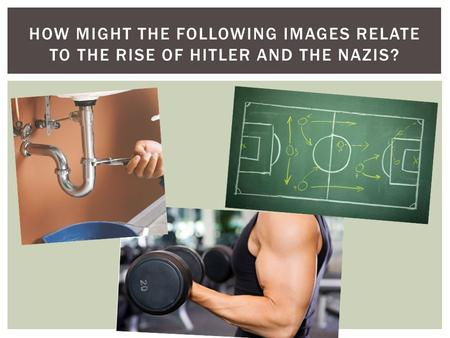 HOW MIGHT THE FOLLOWING IMAGES RELATE TO THE RISE OF HITLER AND THE NAZIS?