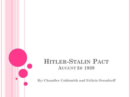 H ITLER -S TALIN P ACT A UGUST 24, 1939 By: Chandler Coldsmith and Felicia Orendorff.
