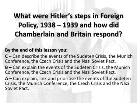 What were Hitler's steps in Foreign Policy, 1938 – 1939 and how did Chamberlain and Britain respond? By the end of this lesson you: C – Can describe the.