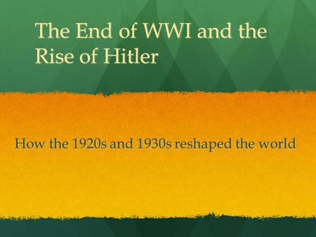 The End of WWI and the Rise of Hitler How the 1920s and 1930s reshaped the world.