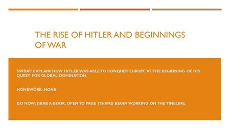 THE RISE OF HITLER AND BEGINNINGS OF WAR SWBAT: EXPLAIN HOW HITLER WAS ABLE TO CONQUER EUROPE AT THE BEGINNING OF HIS QUEST FOR GLOBAL DOMINATION. HOMEWORK: