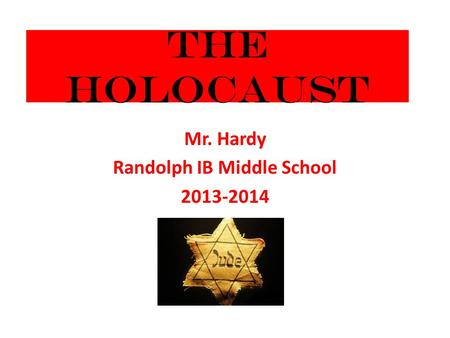 The Holocaust Mr. Hardy Randolph IB Middle School 2013-2014.