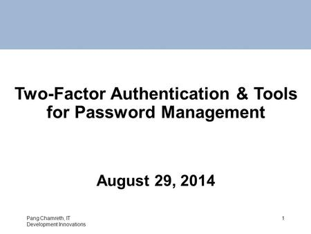 Two-Factor Authentication & Tools for Password Management August 29, 2014 Pang Chamreth, IT Development Innovations 1.