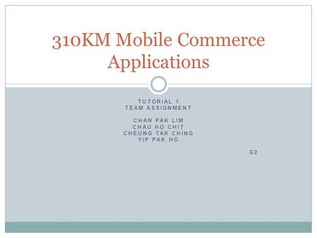 310KM Mobile Commerce Applications TUTORIAL 1 TEAM ASSIGNMENT CHAN PAK LIM CHAU HO CHIT CHEUNG TAK CHING YIP PAK HO G2.
