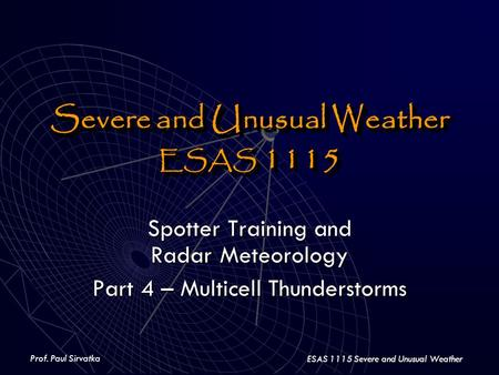 Prof. Paul Sirvatka ESAS 1115 Severe and Unusual Weather Severe and Unusual Weather ESAS 1115 Severe and Unusual Weather ESAS 1115 Spotter Training and.