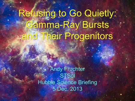 Refusing to Go Quietly: Gamma-Ray Bursts and Their Progenitors Andy Fruchter STScI Hubble Science Briefing 5 Dec. 2013.