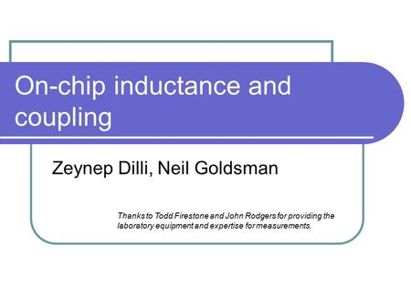 On-chip inductance and coupling Zeynep Dilli, Neil Goldsman Thanks to Todd Firestone and John Rodgers for providing the laboratory equipment and expertise.