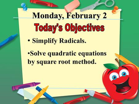 Monday, February 2 Simplify Radicals. Solve quadratic equations by square root method.
