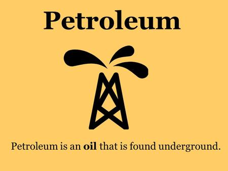 Petroleum Petroleum is an oil that is found underground.