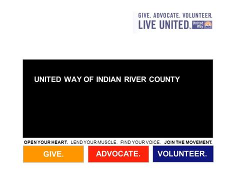 GIVE. ADVOCATE.VOLUNTEER. OPEN YOUR HEART. LEND YOUR MUSCLE. FIND YOUR VOICE. JOIN THE MOVEMENT. UNITED WAY OF INDIAN RIVER COUNTY.