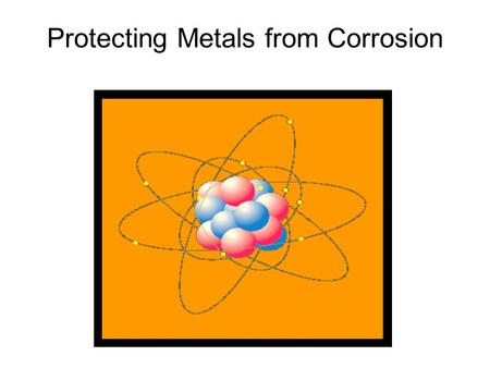 Protecting Metals from Corrosion. a)Natural Protection: Some metals react with substances in the air to form thin natural coatings that adhere tightly.